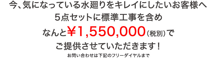 今、気になっている水廻りをキレイにしたいお客様へ5点セットに標準工事を含め なんと¥1,550,000(税別)でご提供させていただきます!